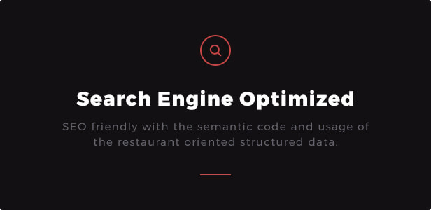 Search Engine Optimized: SEO friendly with the semantic code and usage of the restaurant oriented structured data.